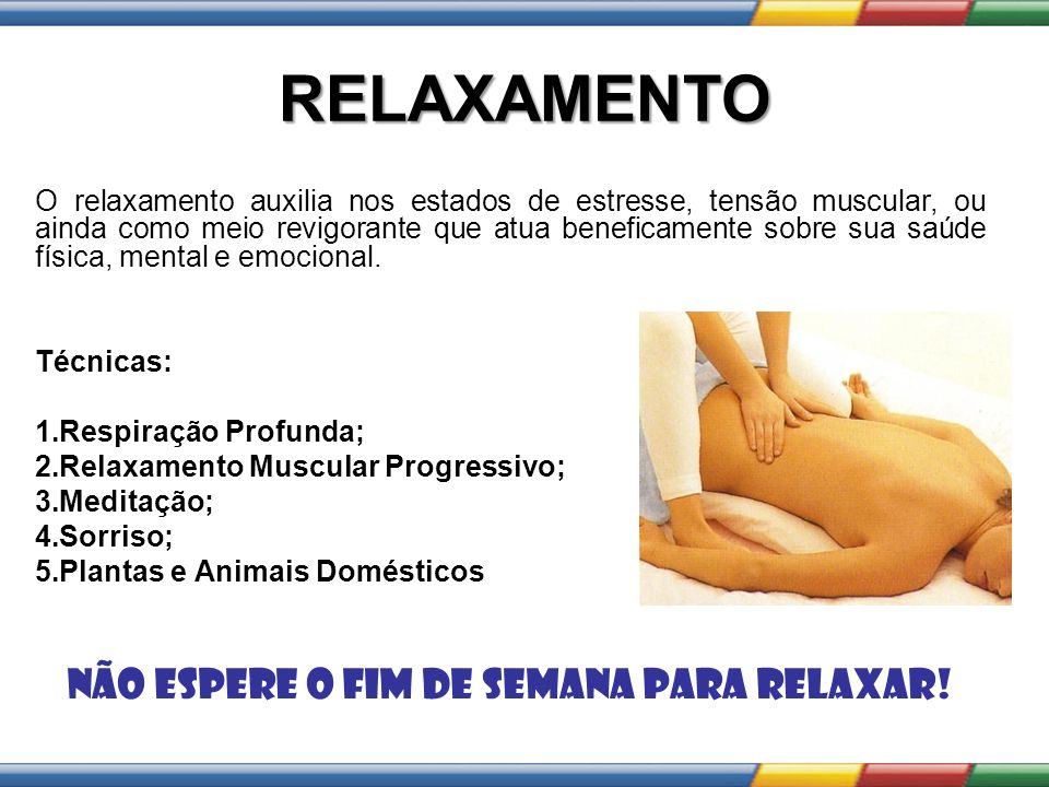 RELAXAMENTO O relaxamento auxilia nos estados de estresse, tensão muscular, ou ainda como meio revigorante que atua beneficamente sobre sua saúde físi