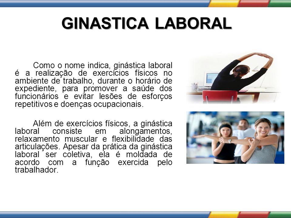 GINASTICA LABORAL Como o nome indica, ginástica laboral é a realização de exercícios físicos no ambiente de trabalho, durante o horário de expediente,