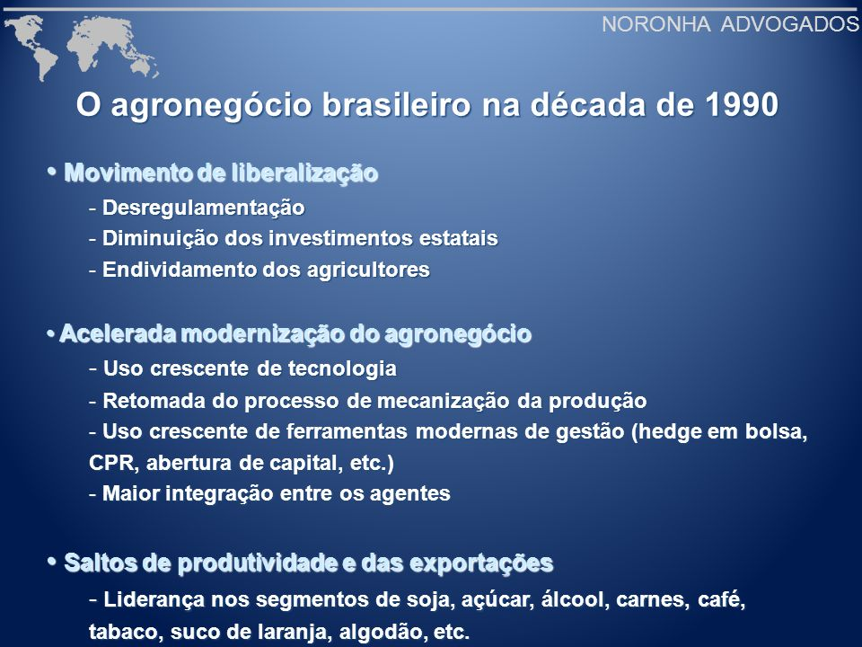 NORONHA ADVOGADOS O agronegócio brasileiro na década de 1990 Movimento de liberalização Movimento de liberalização - Desregulamentação - Diminuição do