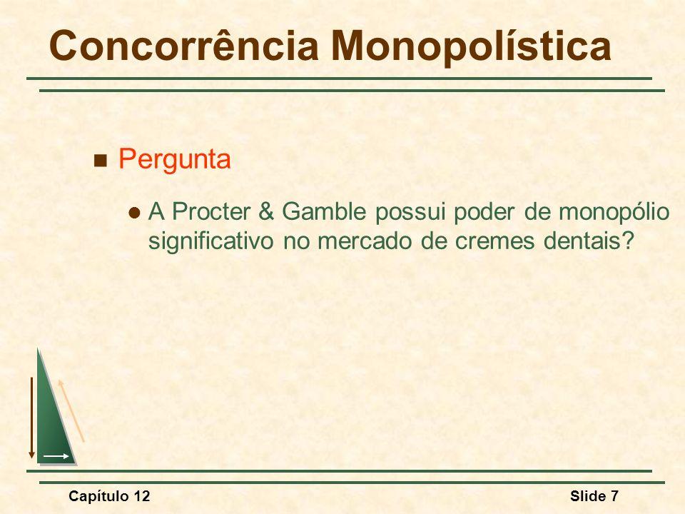 Capítulo 12Slide 8 Concorrência Monopolística Características da Concorrência Monopolística Duas características importantes Produtos diferenciados mas altamente substituíveis Livre entrada e saída