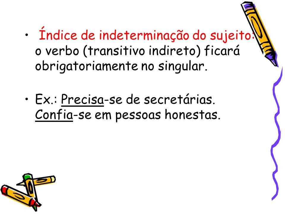 Índice de indeterminação do sujeito: o verbo (transitivo indireto) ficará obrigatoriamente no singular. Ex.: Precisa-se de secretárias. Confia-se em p