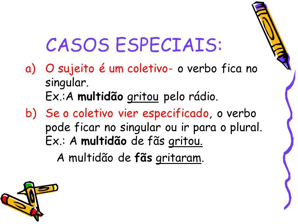 CASOS ESPECIAIS: a)O sujeito é um coletivo- o verbo fica no singular. Ex.:A multidão gritou pelo rádio. b)Se o coletivo vier especificado, o verbo pod