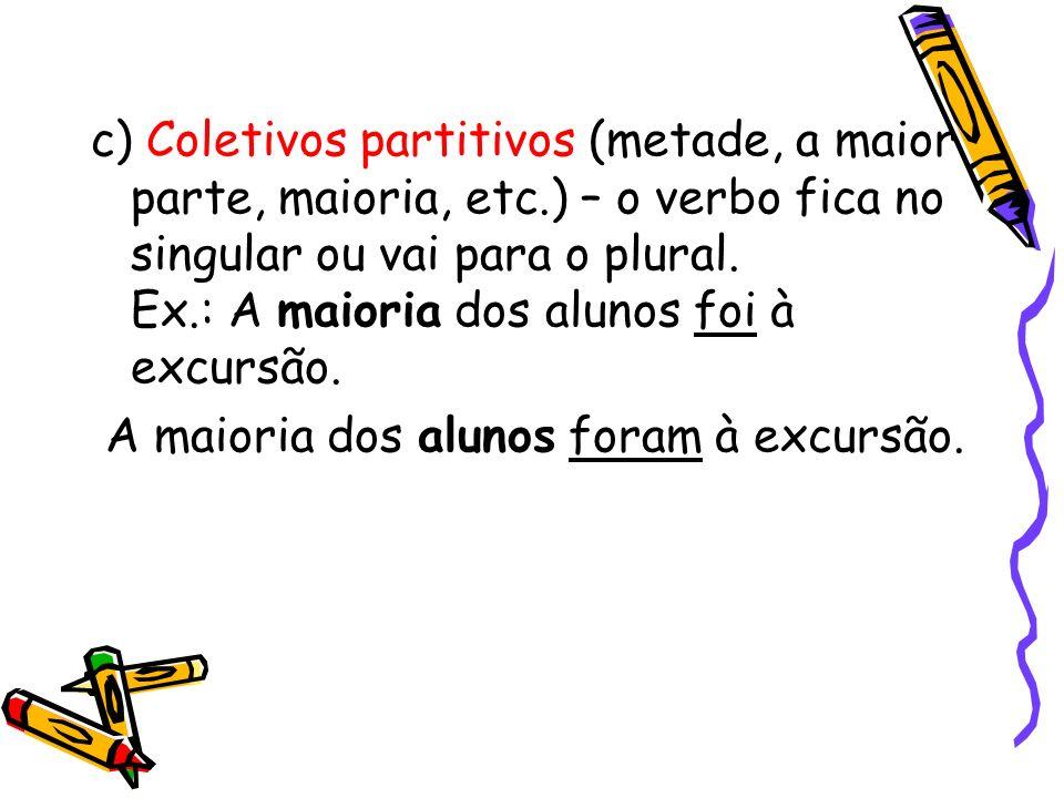 c) Coletivos partitivos (metade, a maior parte, maioria, etc.) – o verbo fica no singular ou vai para o plural. Ex.: A maioria dos alunos foi à excurs