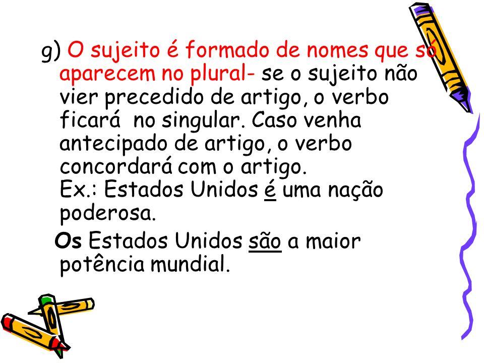 g) O sujeito é formado de nomes que só aparecem no plural- se o sujeito não vier precedido de artigo, o verbo ficará no singular. Caso venha antecipad