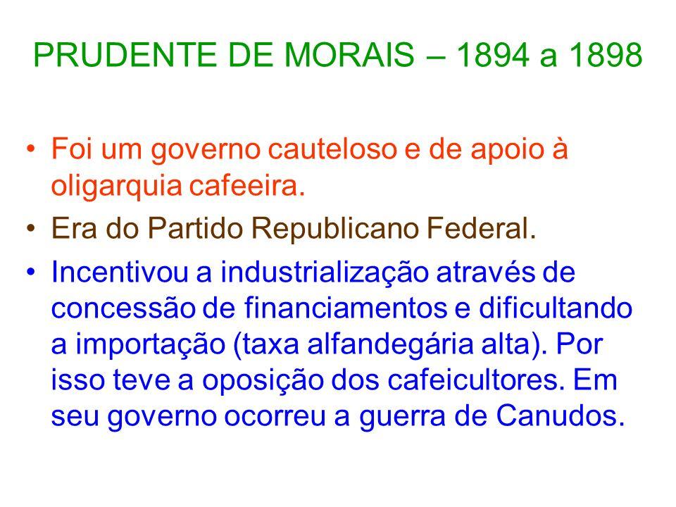 PRUDENTE DE MORAIS – 1894 a 1898 Foi um governo cauteloso e de apoio à oligarquia cafeeira. Era do Partido Republicano Federal. Incentivou a industria