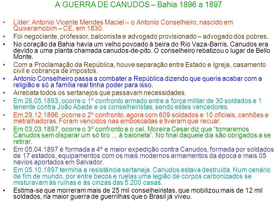 A GUERRA DE CANUDOS – Bahia 1896 a 1897 Líder: Antonio Vicente Mendes Maciel – o Antonio Conselheiro, nascido em Quixeramobim – CE, em 1830. Foi negoc