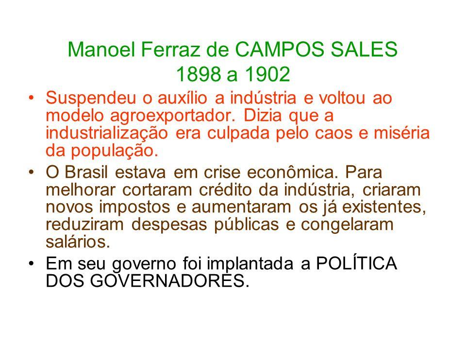 Manoel Ferraz de CAMPOS SALES 1898 a 1902 Suspendeu o auxílio a indústria e voltou ao modelo agroexportador. Dizia que a industrialização era culpada
