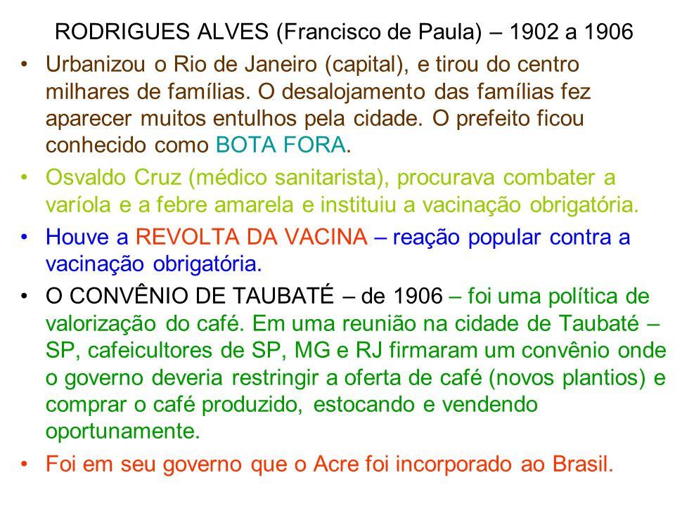 RODRIGUES ALVES (Francisco de Paula) – 1902 a 1906 Urbanizou o Rio de Janeiro (capital), e tirou do centro milhares de famílias. O desalojamento das f