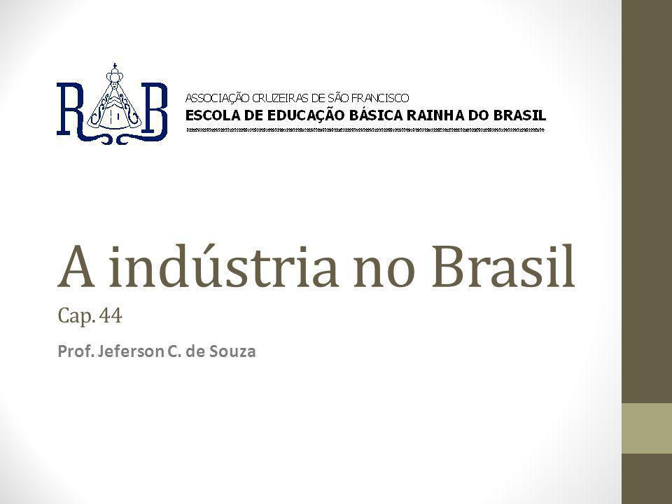A indústria no Brasil Cap. 44 Prof. Jeferson C. de Souza