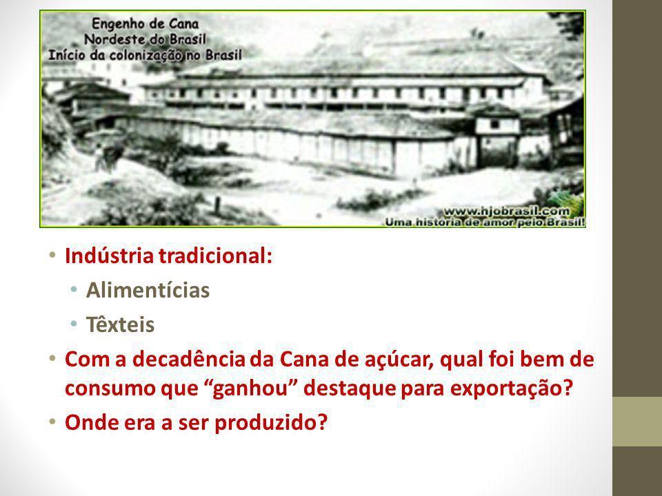 Indústria tradicional: Alimentícias Têxteis Com a decadência da Cana de açúcar, qual foi bem de consumo que ganhou destaque para exportação? Onde era