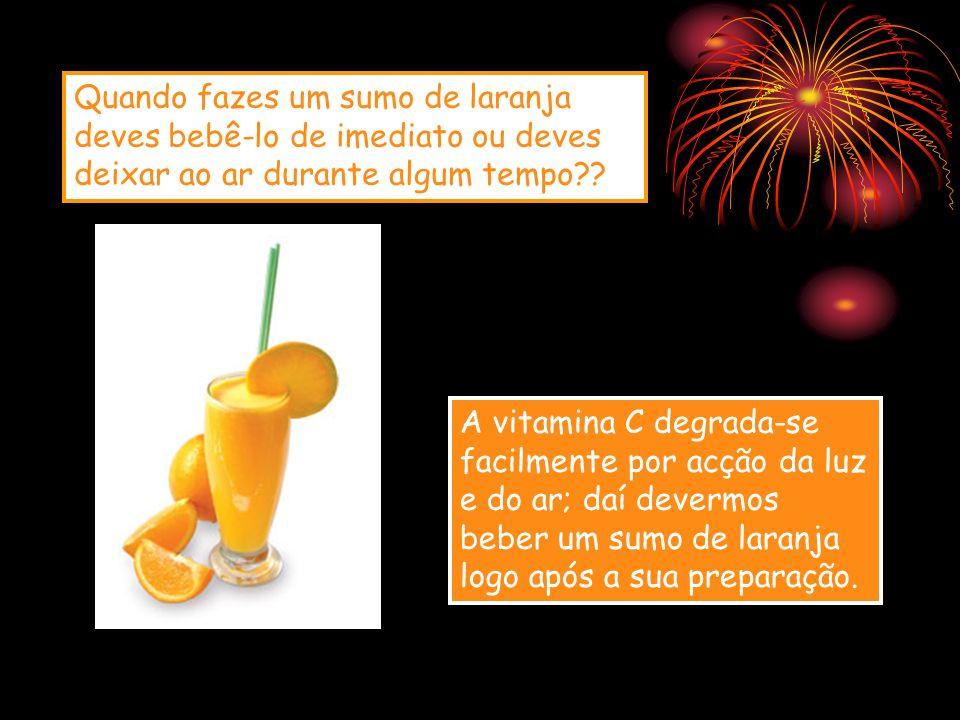 Quando fazes um sumo de laranja deves bebê-lo de imediato ou deves deixar ao ar durante algum tempo?? A vitamina C degrada-se facilmente por acção da