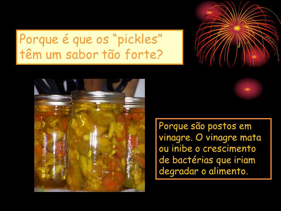 Porque é que os pickles têm um sabor tão forte? Porque são postos em vinagre. O vinagre mata ou inibe o crescimento de bactérias que iriam degradar o