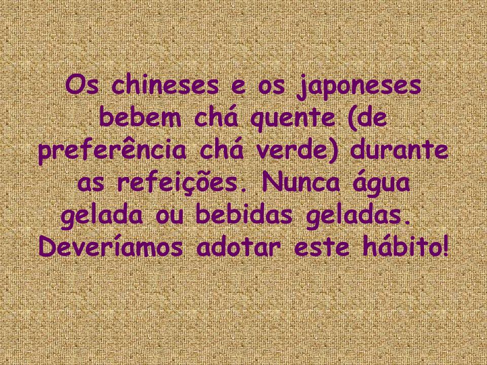 Os chineses e os japoneses bebem chá quente (de preferência chá verde) durante as refeições. Nunca água gelada ou bebidas geladas. Deveríamos adotar e