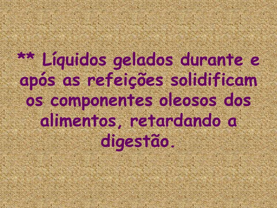 ** Líquidos gelados durante e após as refeições solidificam os componentes oleosos dos alimentos, retardando a digestão.