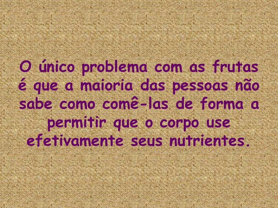 Devem-se comer frutas sempre com o estomago vazio.