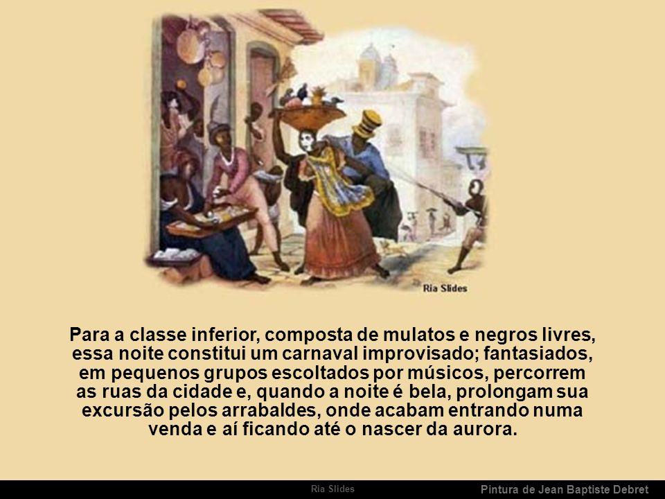 Ria Slides Pintura de Jean Baptiste Debret A véspera do dia de Reis é igualmente festejada. Com efeito, grupos de músicos organizam serenatas debaixo