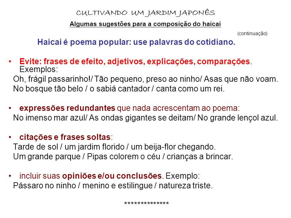 CULTIVANDO UM JARDIM JAPONÊS Algumas sugestões para a composição do haicai (continuação) Haicai é poema popular: use palavras do cotidiano. Evite: fra