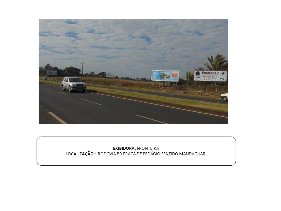 EXIBIDORA: FRONTEIRA LOCALIZAÇÃO : RODOVIA BR PRAÇA DE PEDÁGIO SENTIDO MANDAGUARI