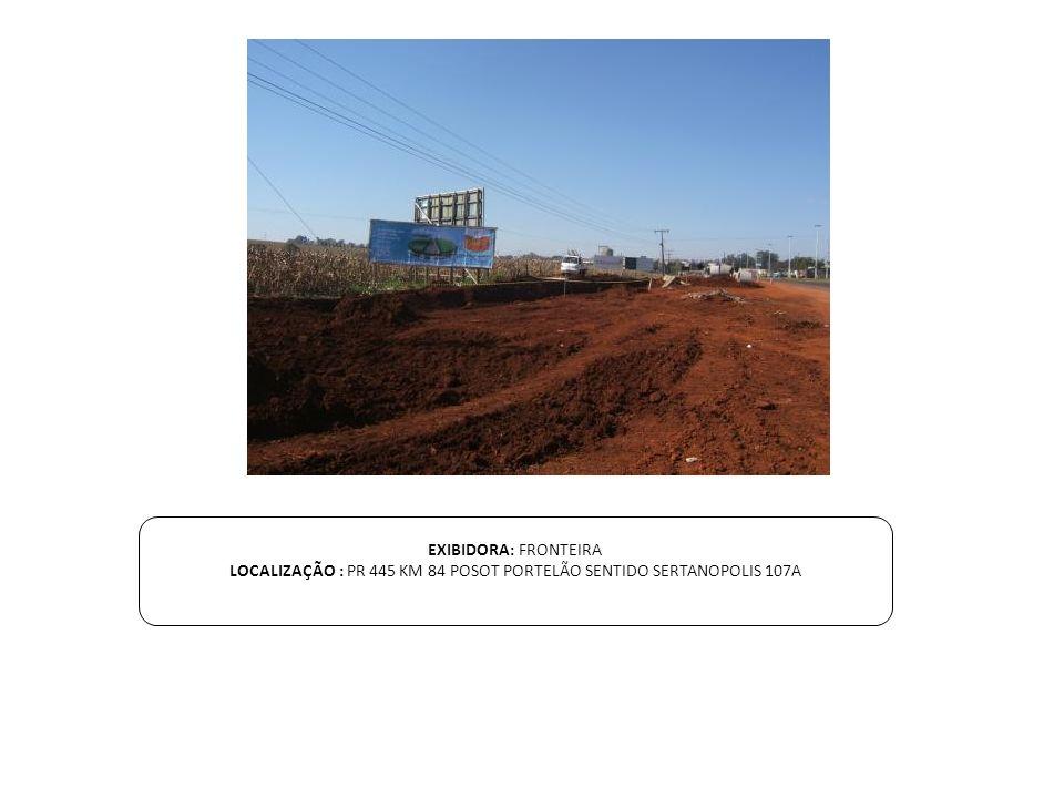 EXIBIDORA: FRONTEIRA LOCALIZAÇÃO : PR 445 KM 84 POSOT PORTELÃO SENTIDO SERTANOPOLIS 107A
