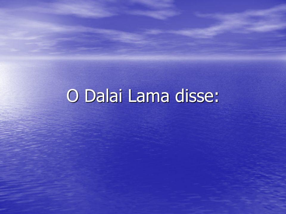 O Dalai Lama disse: