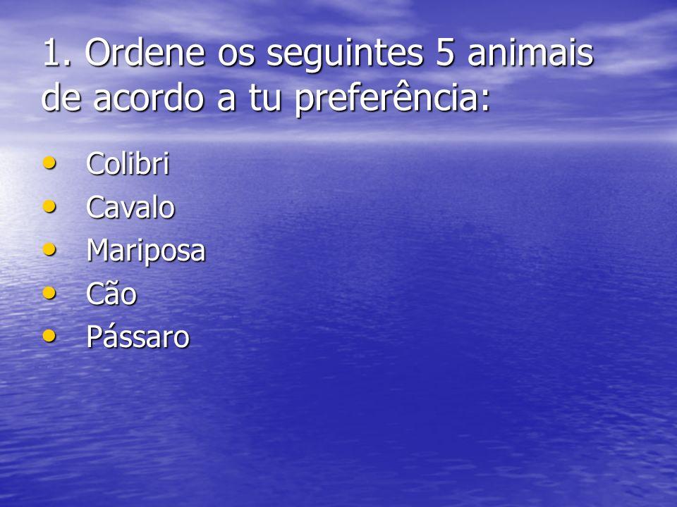 1. Ordene os seguintes 5 animais de acordo a tu preferência: Colibri Colibri Cavalo Cavalo Mariposa Mariposa Cão Cão Pássaro Pássaro