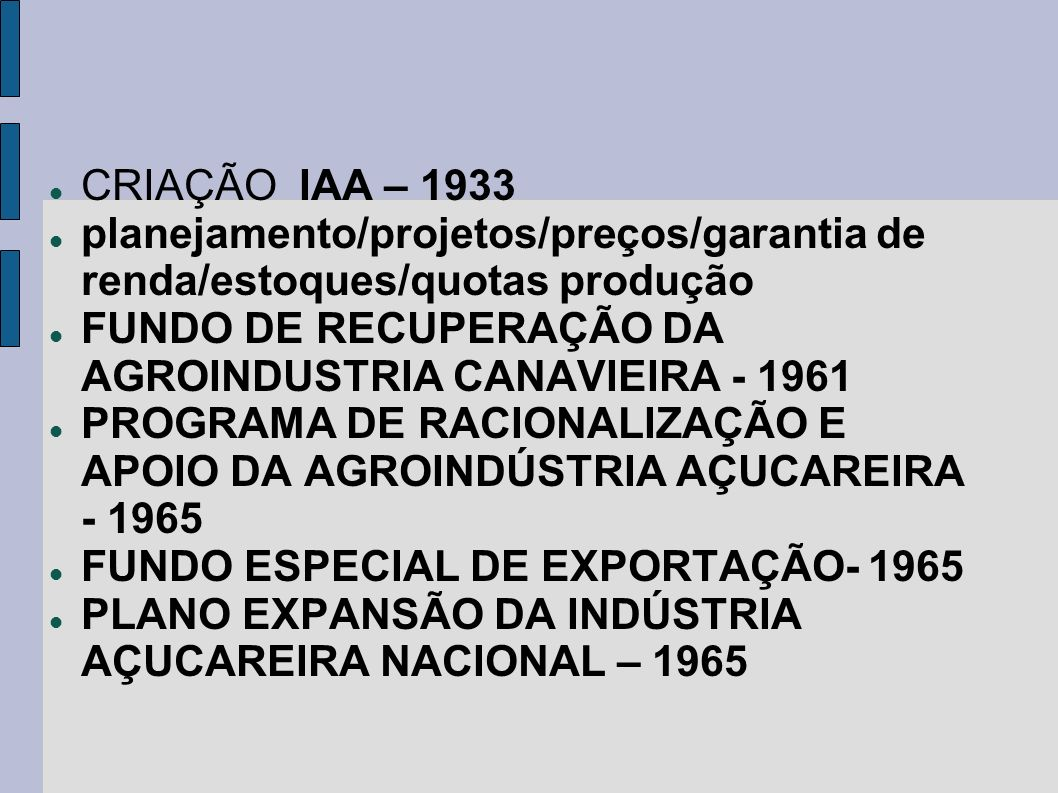 CRIAÇÃO IAA – 1933 planejamento/projetos/preços/garantia de renda/estoques/quotas produção FUNDO DE RECUPERAÇÃO DA AGROINDUSTRIA CANAVIEIRA - 1961 PRO