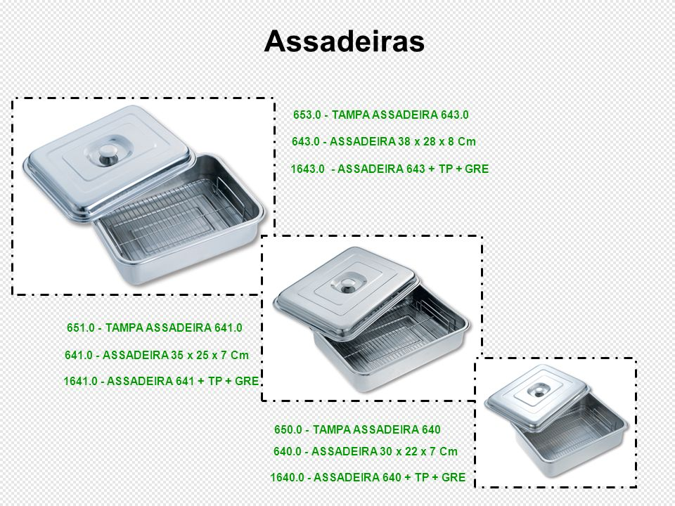 650.0 - TAMPA ASSADEIRA 640 1640.0 - ASSADEIRA 640 + TP + GRE Assadeiras 1641.0 - ASSADEIRA 641 + TP + GRE 1643.0 - ASSADEIRA 643 + TP + GRE 640.0 - A