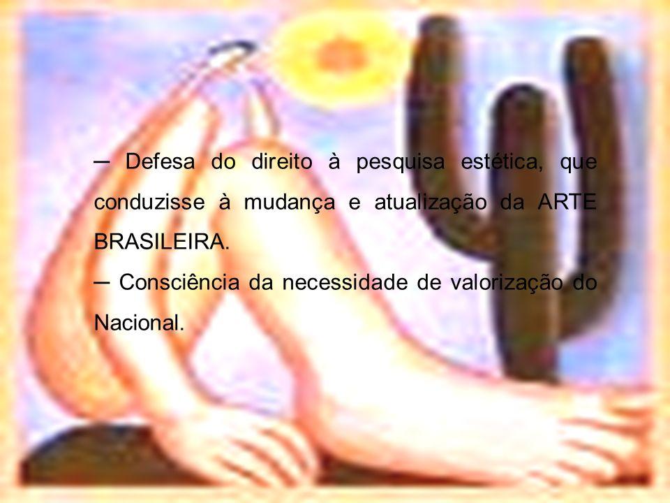 Defesa do direito à pesquisa estética, que conduzisse à mudança e atualização da ARTE BRASILEIRA. Consciência da necessidade de valorização do Naciona