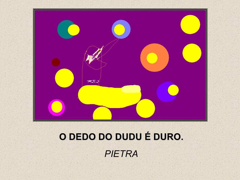 O DEDO DO DUDU É DURO. PIETRA