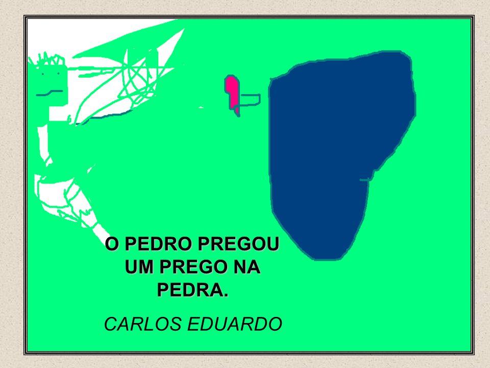 O PEDRO PREGOU UM PREGO NA PEDRA. CARLOS EDUARDO