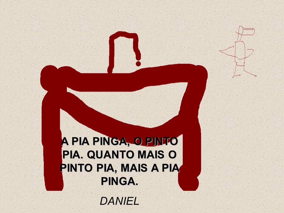 A PIA PINGA, O PINTO PIA. QUANTO MAIS O PINTO PIA, MAIS A PIA PINGA. DANIEL