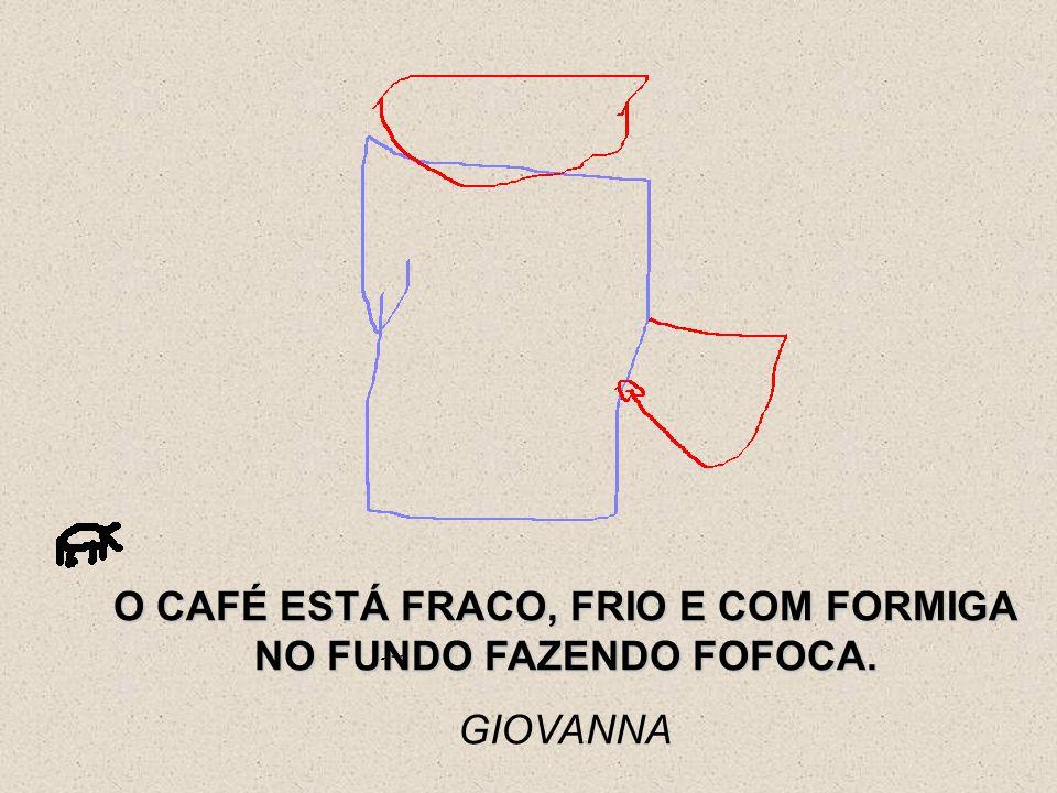 O CAFÉ ESTÁ FRACO, FRIO E COM FORMIGA NO FUNDO FAZENDO FOFOCA. GIOVANNA