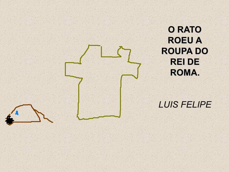 O RATO ROEU A ROUPA DO REI DE ROMA. LUIS FELIPE
