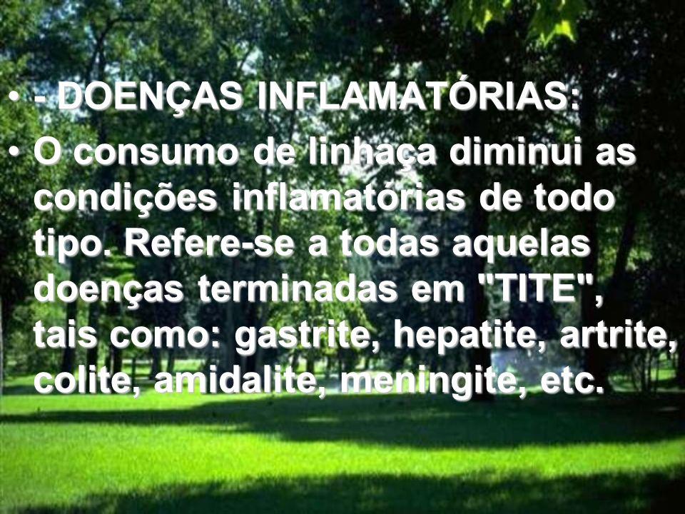 - DOENÇAS INFLAMATÓRIAS:- DOENÇAS INFLAMATÓRIAS: O consumo de linhaça diminui as condições inflamatórias de todo tipo.