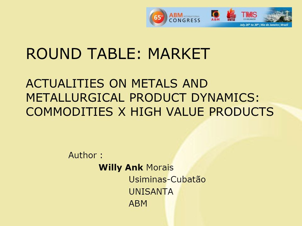ROUND TABLE: MARKET ACTUALITIES ON METALS AND METALLURGICAL PRODUCT DYNAMICS: COMMODITIES X HIGH VALUE PRODUCTS Author : Willy Ank Morais Usiminas-Cubatão UNISANTA ABM