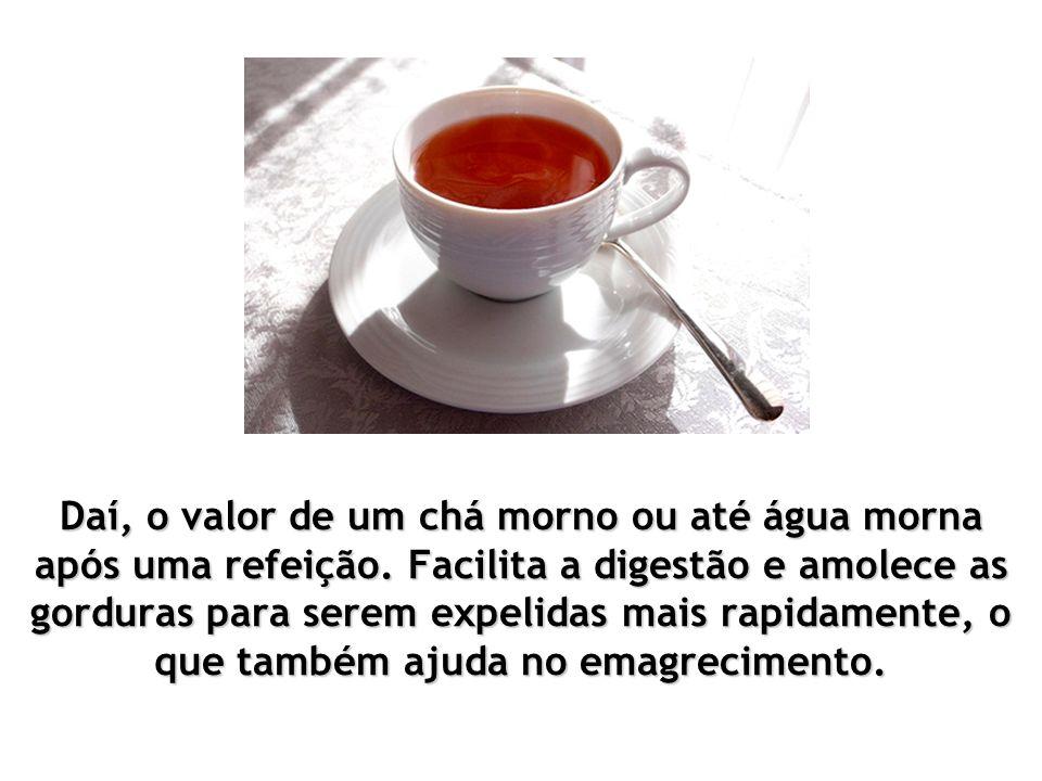 Daí, o valor de um chá morno ou até água morna após uma refeição.