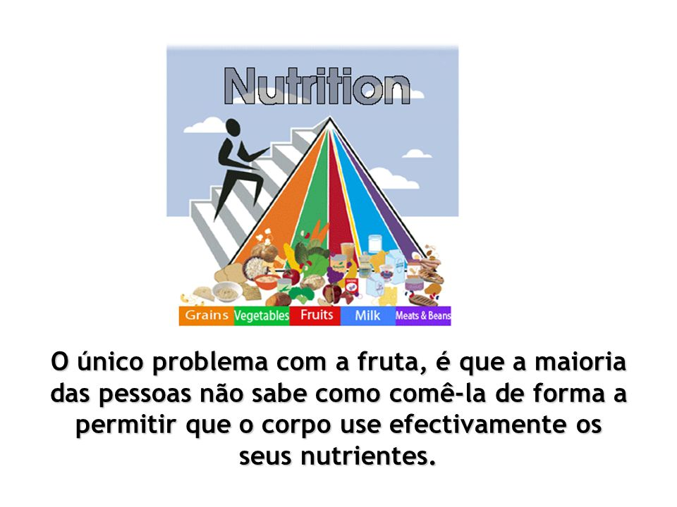 Deve comer-se as frutas sempre com o estômago vazio.