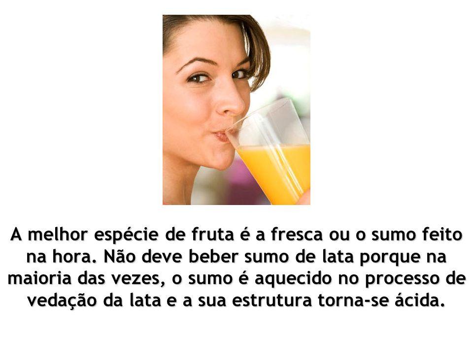 A melhor espécie de fruta é a fresca ou o sumo feito na hora.