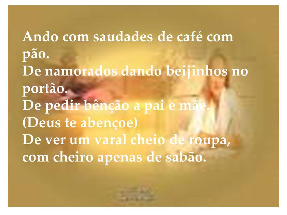 Ando com saudades de café com pão.De namorados dando beijinhos no portão.