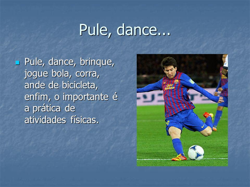 Pule, dance... Pule, dance, brinque, jogue bola, corra, ande de bicicleta, enfim, o importante é a prática de atividades físicas. Pule, dance, brinque
