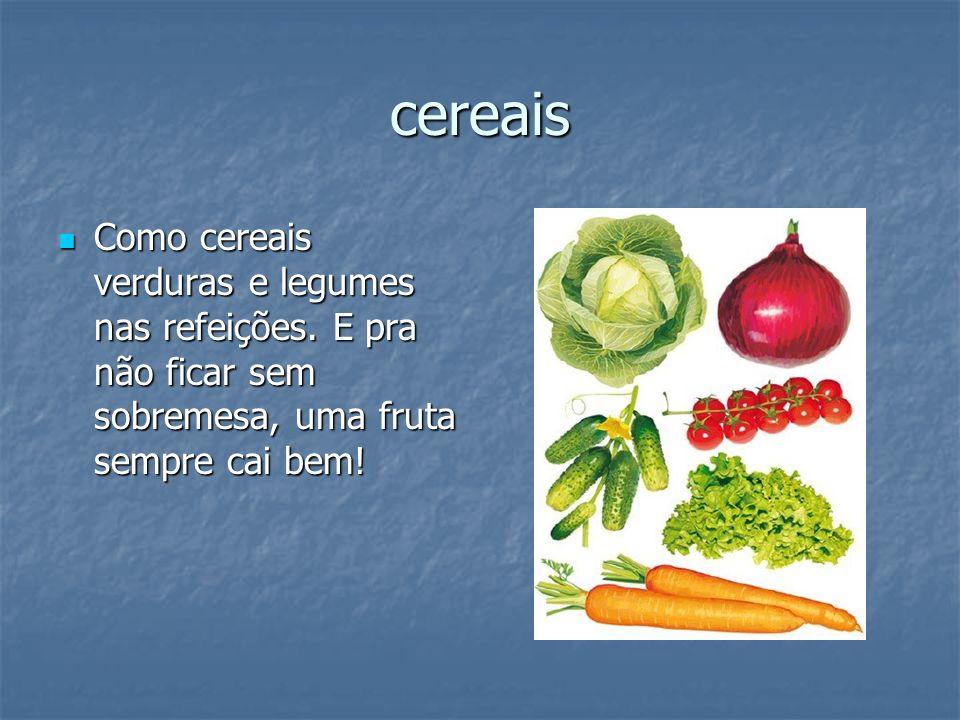 cereais Como cereais verduras e legumes nas refeições. E pra não ficar sem sobremesa, uma fruta sempre cai bem! Como cereais verduras e legumes nas re