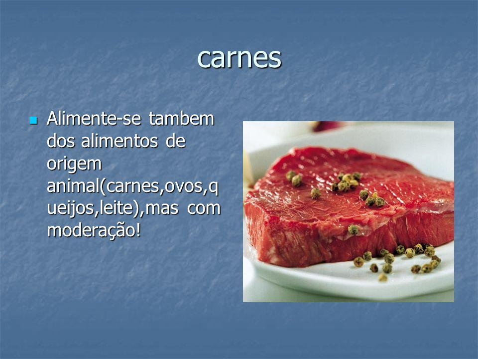 carnes Alimente-se tambem dos alimentos de origem animal(carnes,ovos,q ueijos,leite),mas com moderação! Alimente-se tambem dos alimentos de origem ani