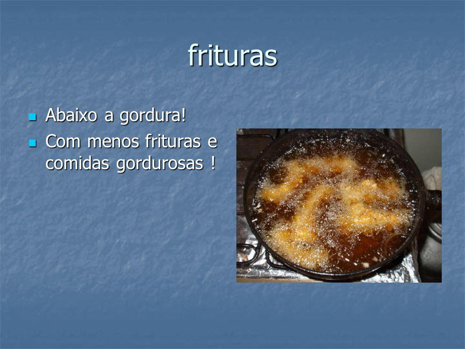 frituras Abaixo a gordura! Abaixo a gordura! Com menos frituras e comidas gordurosas ! Com menos frituras e comidas gordurosas !