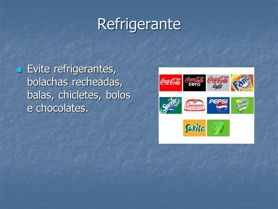 Refrigerante Evite refrigerantes, bolachas recheadas, balas, chicletes, bolos e chocolates. Evite refrigerantes, bolachas recheadas, balas, chicletes,