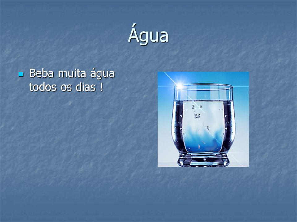 Água Beba muita água todos os dias ! Beba muita água todos os dias !