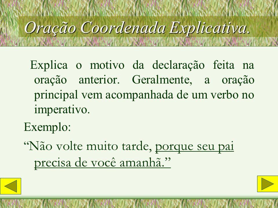 Oração Coordenada Conclusiva Exprime uma idéia de conclusão. Exemplo: Bem dizia Descartes: Penso, logo existo.