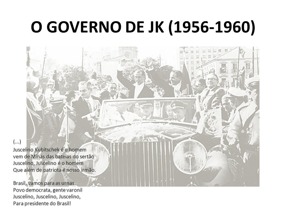 O GOVERNO DE JK (1956-1960) (...) Juscelino Kubitschek é o homem vem de Minas das bateias do sertão Juscelino, Juscelino é o homem Que além de patriot