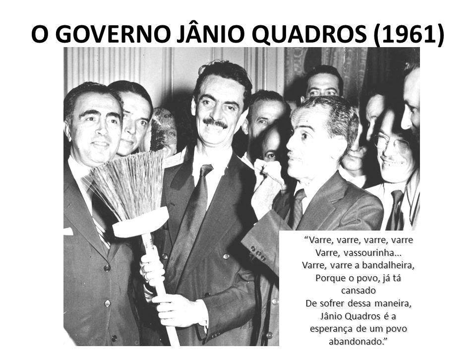 O GOVERNO JÂNIO QUADROS (1961) Varre, varre, varre, varre Varre, vassourinha... Varre, varre a bandalheira, Porque o povo, já tá cansado De sofrer des