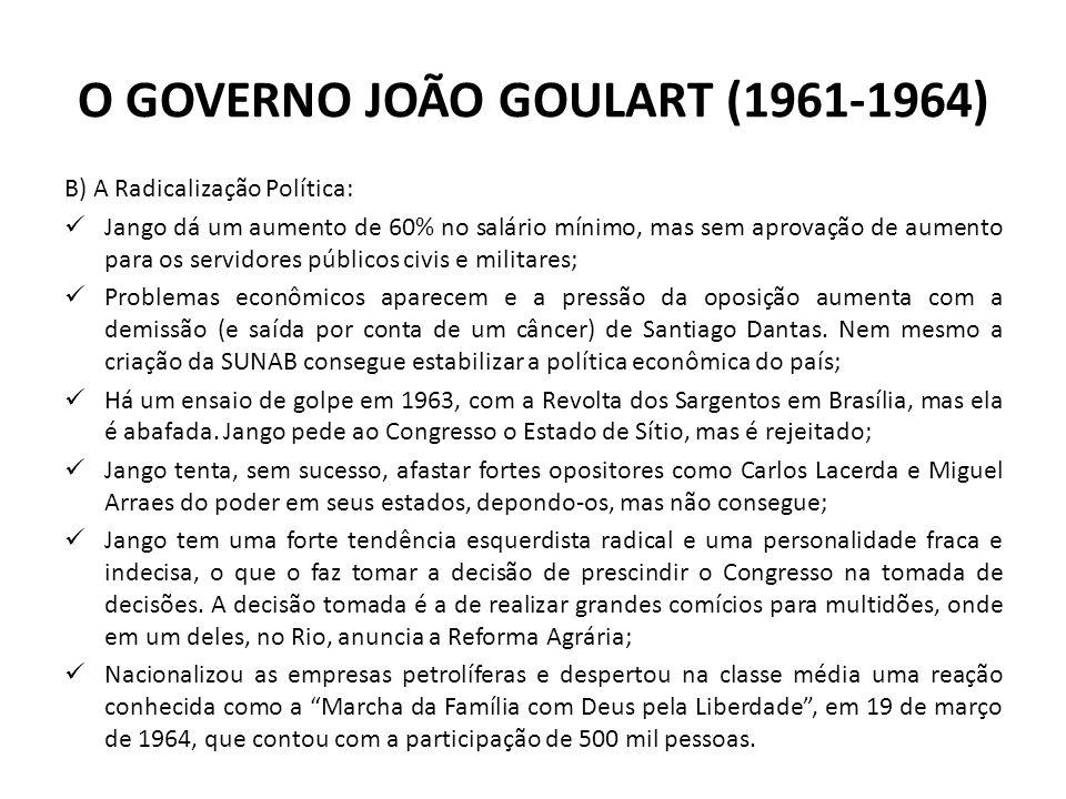 O GOVERNO JOÃO GOULART (1961-1964) B) A Radicalização Política: Jango dá um aumento de 60% no salário mínimo, mas sem aprovação de aumento para os ser