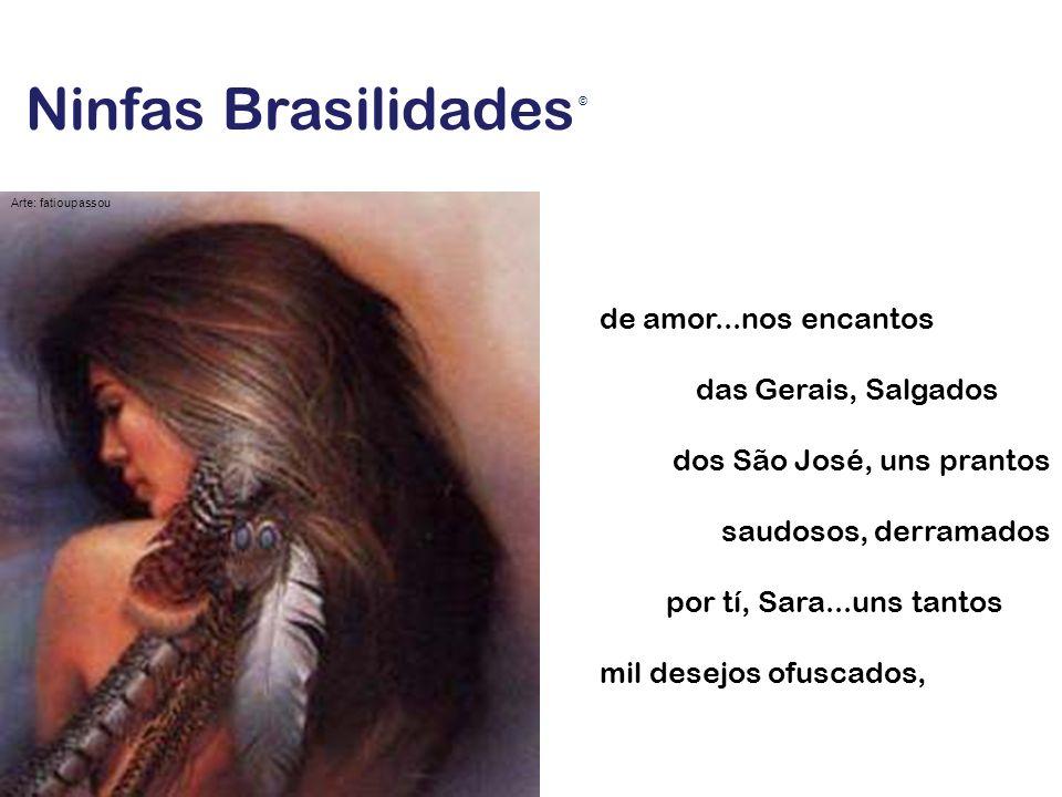 Ninfas Brasilidades de amor...nos encantos das Gerais, Salgados dos São José, uns prantos saudosos, derramados por tí, Sara...uns tantos mil desejos o